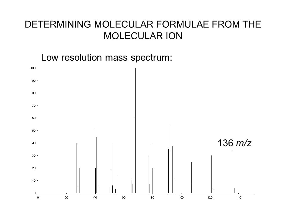 DETERMINING MOLECULAR FORMULAE FROM THE MOLECULAR ION Low resolution mass spectrum: 136 m/z