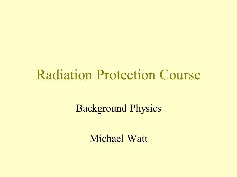 Radiation Protection Course Background Physics Michael Watt