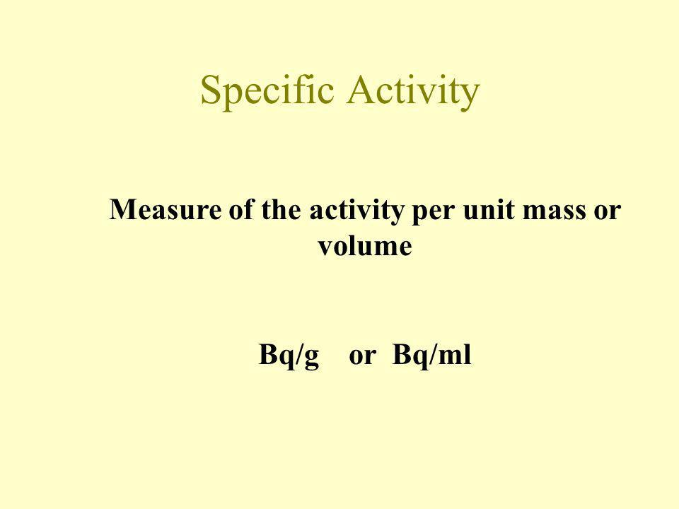 Specific Activity Measure of the activity per unit mass or volume Bq/g or Bq/ml