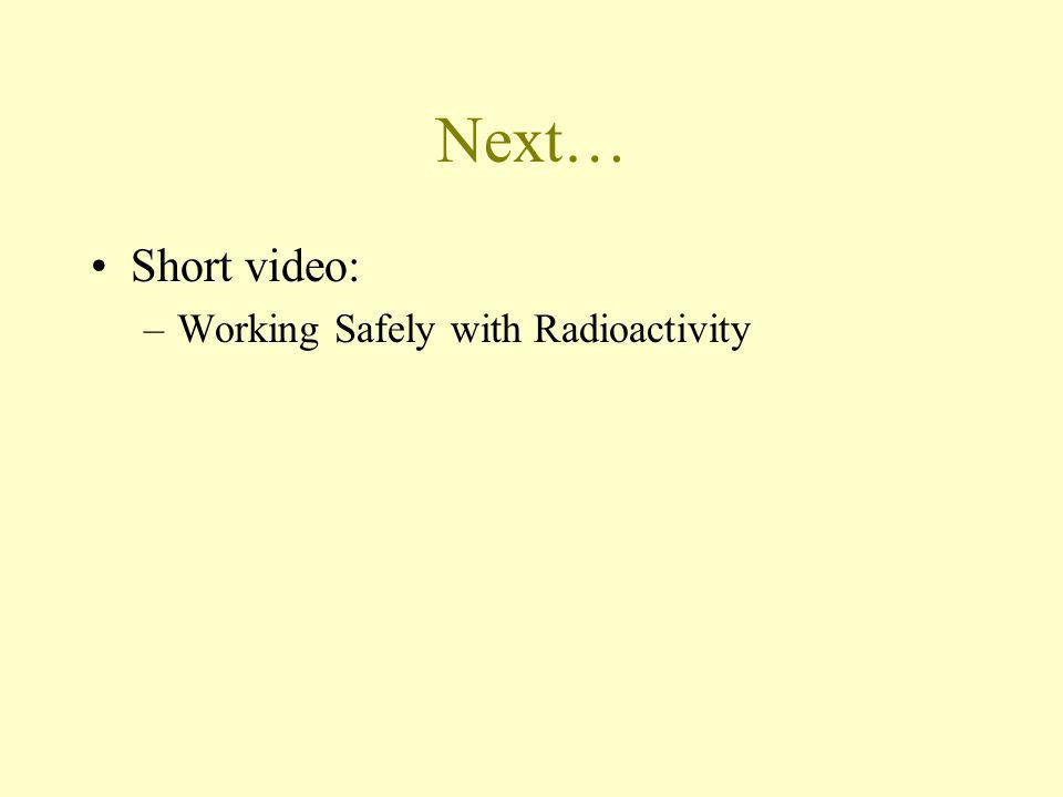Next… Short video: –Working Safely with Radioactivity