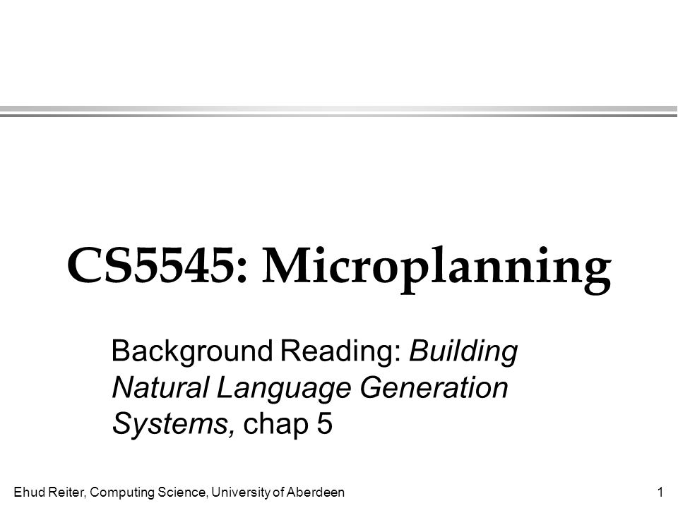 Ehud Reiter, Computing Science, University of Aberdeen1 CS5545: Microplanning Background Reading: Building Natural Language Generation Systems, chap 5