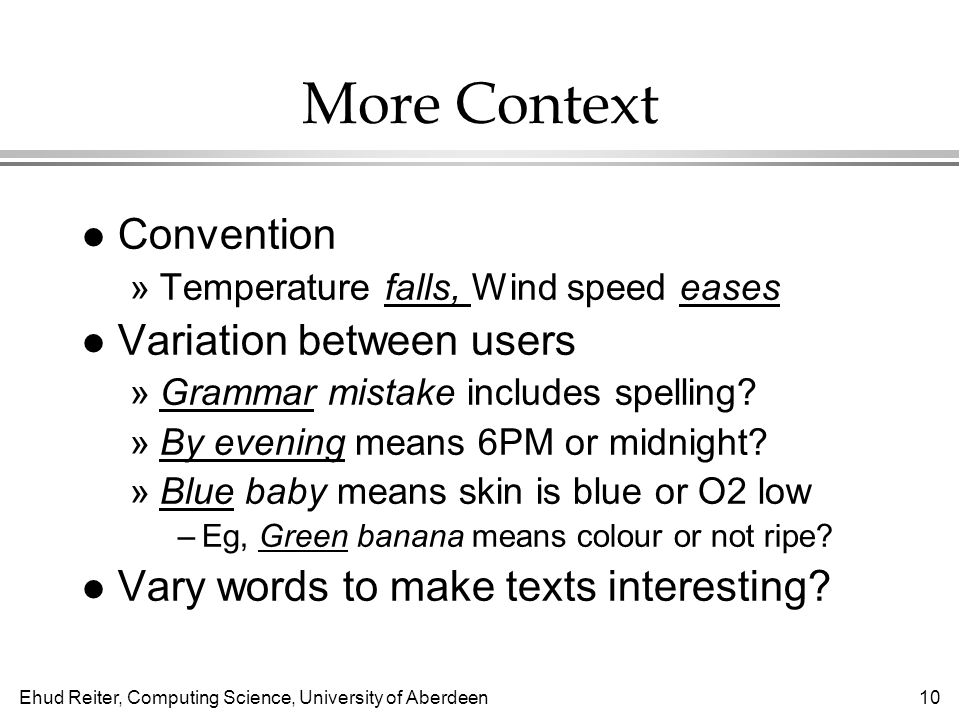 Ehud Reiter, Computing Science, University of Aberdeen10 More Context l Convention »Temperature falls, Wind speed eases l Variation between users »Grammar mistake includes spelling.