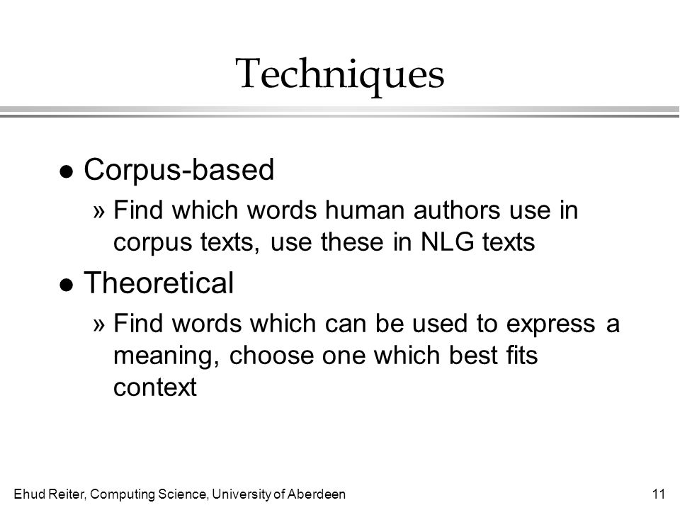 Ehud Reiter, Computing Science, University of Aberdeen11 Techniques l Corpus-based »Find which words human authors use in corpus texts, use these in NLG texts l Theoretical »Find words which can be used to express a meaning, choose one which best fits context