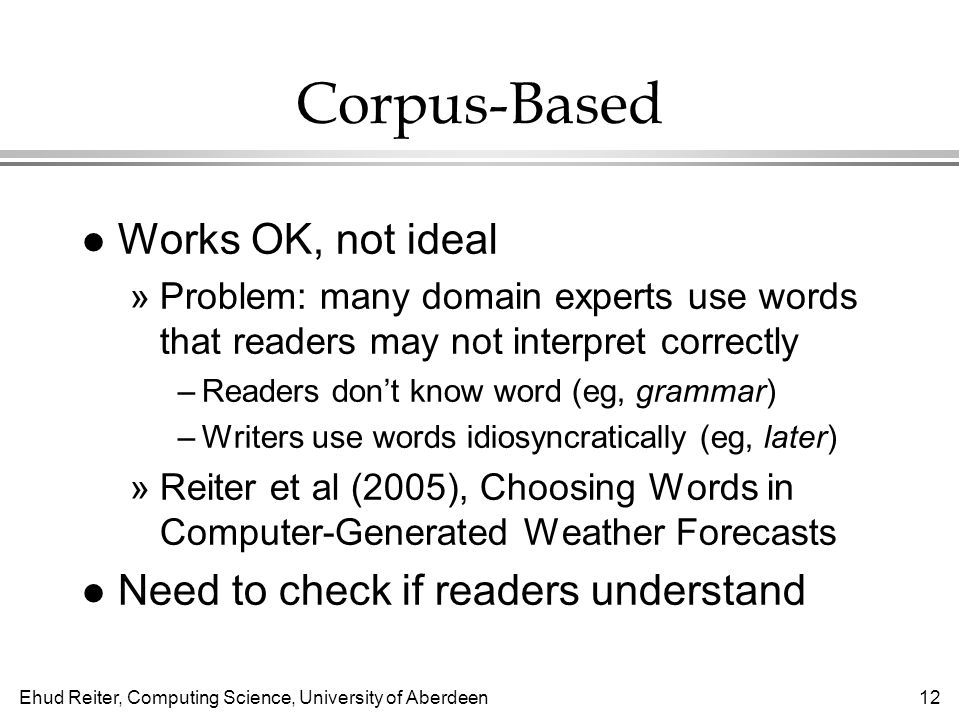 Ehud Reiter, Computing Science, University of Aberdeen12 Corpus-Based l Works OK, not ideal »Problem: many domain experts use words that readers may not interpret correctly –Readers don't know word (eg, grammar) –Writers use words idiosyncratically (eg, later) »Reiter et al (2005), Choosing Words in Computer-Generated Weather Forecasts l Need to check if readers understand