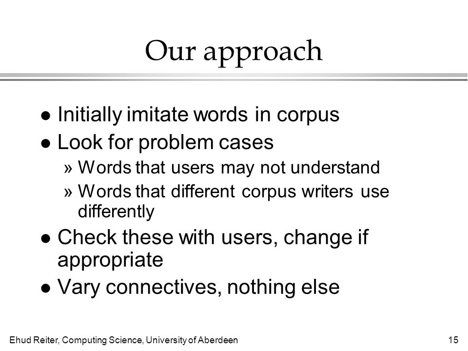 Ehud Reiter, Computing Science, University of Aberdeen15 Our approach l Initially imitate words in corpus l Look for problem cases »Words that users may not understand »Words that different corpus writers use differently l Check these with users, change if appropriate l Vary connectives, nothing else