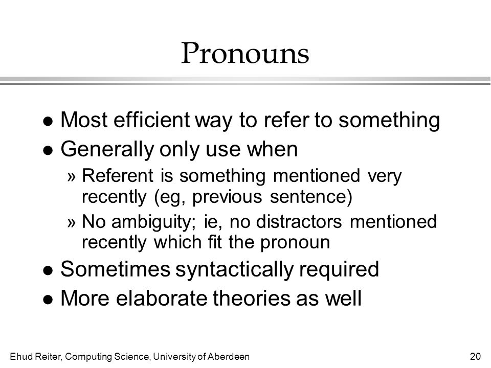 Ehud Reiter, Computing Science, University of Aberdeen20 Pronouns l Most efficient way to refer to something l Generally only use when »Referent is something mentioned very recently (eg, previous sentence) »No ambiguity; ie, no distractors mentioned recently which fit the pronoun l Sometimes syntactically required l More elaborate theories as well
