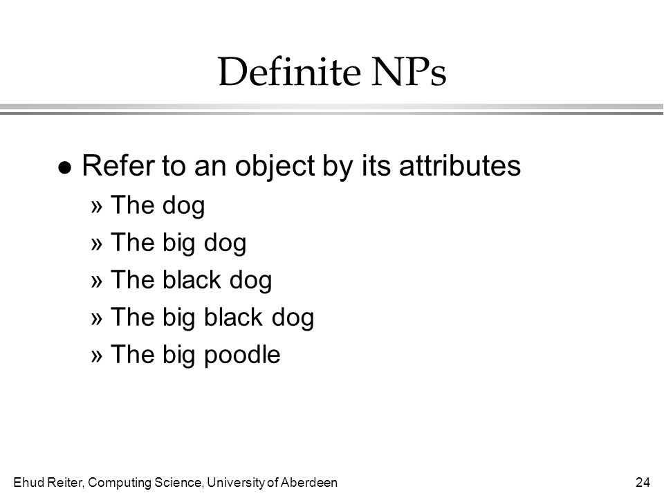 Ehud Reiter, Computing Science, University of Aberdeen24 Definite NPs l Refer to an object by its attributes »The dog »The big dog »The black dog »The big black dog »The big poodle