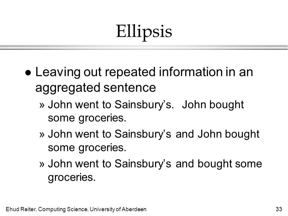 Ehud Reiter, Computing Science, University of Aberdeen33 Ellipsis l Leaving out repeated information in an aggregated sentence »John went to Sainsbury's.
