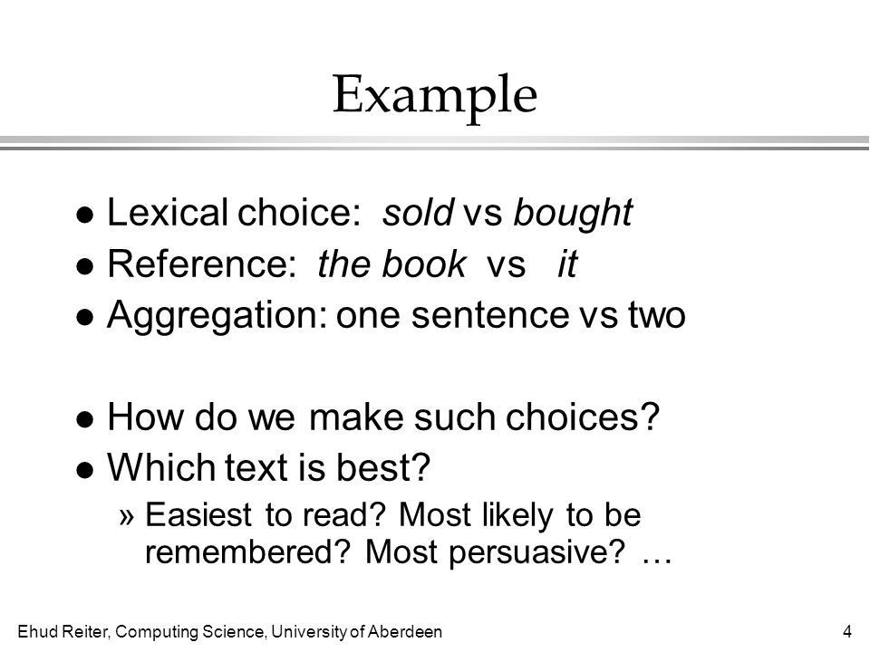 Ehud Reiter, Computing Science, University of Aberdeen4 Example l Lexical choice: sold vs bought l Reference: the book vs it l Aggregation: one sentence vs two l How do we make such choices.