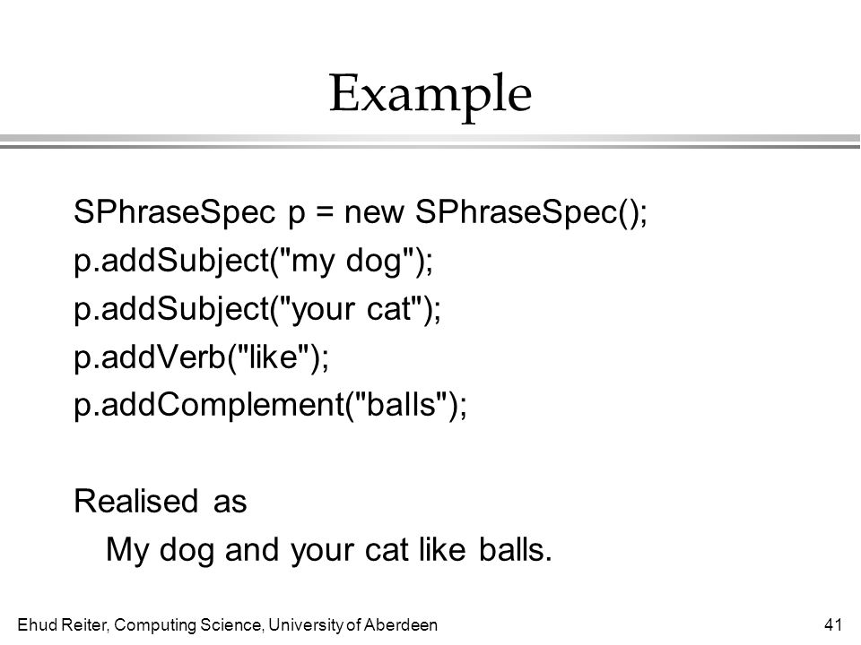 Ehud Reiter, Computing Science, University of Aberdeen41 Example SPhraseSpec p = new SPhraseSpec(); p.addSubject( my dog ); p.addSubject( your cat ); p.addVerb( like ); p.addComplement( balls ); Realised as My dog and your cat like balls.