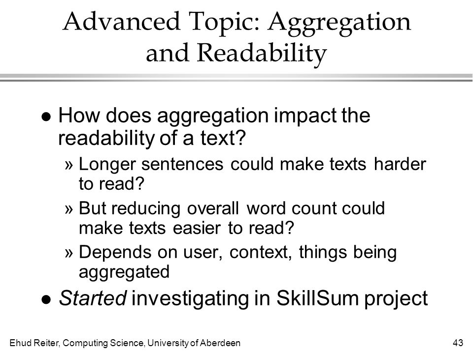 Ehud Reiter, Computing Science, University of Aberdeen43 Advanced Topic: Aggregation and Readability l How does aggregation impact the readability of a text.