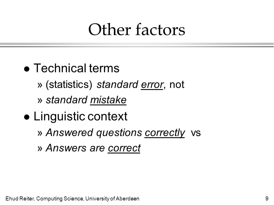 Ehud Reiter, Computing Science, University of Aberdeen9 Other factors l Technical terms »(statistics) standard error, not »standard mistake l Linguistic context »Answered questions correctly vs »Answers are correct