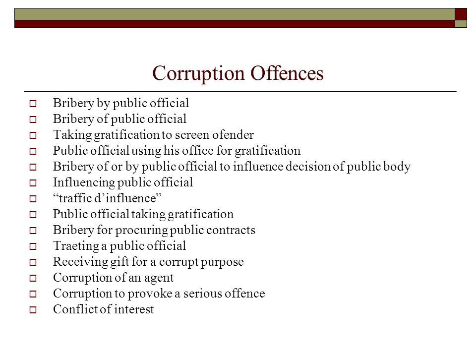 Corruption Offences  Bribery by public official  Bribery of public official  Taking gratification to screen ofender  Public official using his office for gratification  Bribery of or by public official to influence decision of public body  Influencing public official  traffic d'influence  Public official taking gratification  Bribery for procuring public contracts  Traeting a public official  Receiving gift for a corrupt purpose  Corruption of an agent  Corruption to provoke a serious offence  Conflict of interest