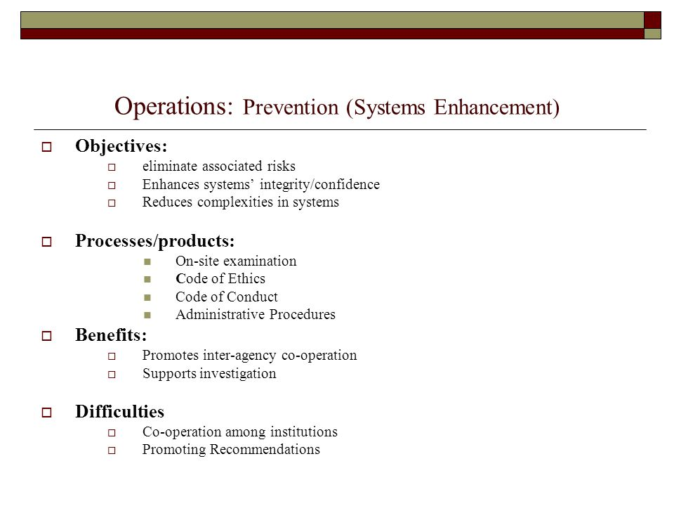 Operations: Prevention (Systems Enhancement)  Objectives:  eliminate associated risks  Enhances systems' integrity/confidence  Reduces complexitie