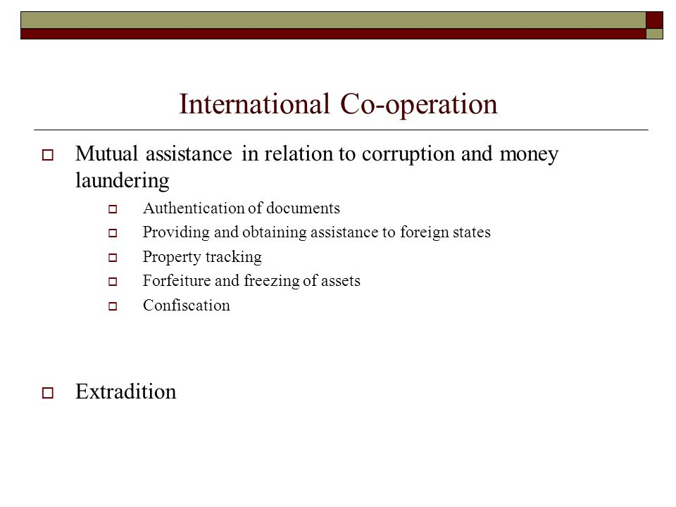 International Co-operation  Mutual assistance in relation to corruption and money laundering  Authentication of documents  Providing and obtaining assistance to foreign states  Property tracking  Forfeiture and freezing of assets  Confiscation  Extradition