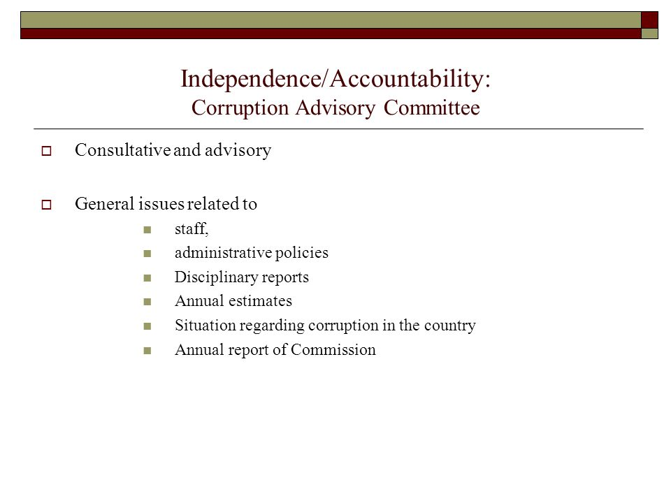 Independence/Accountability: Corruption Advisory Committee  Consultative and advisory  General issues related to staff, administrative policies Disciplinary reports Annual estimates Situation regarding corruption in the country Annual report of Commission