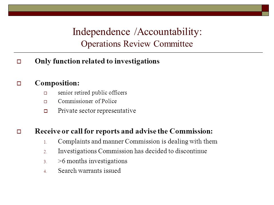 Independence /Accountability: Operations Review Committee  Only function related to investigations  Composition:  senior retired public officers 
