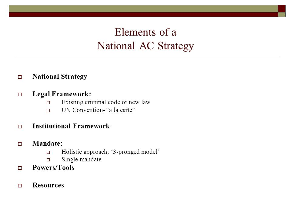 """Elements of a National AC Strategy  National Strategy  Legal Framework:  Existing criminal code or new law  UN Convention- """"a la carte""""  Institut"""