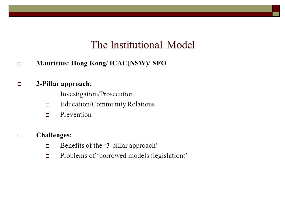 The Institutional Model  Mauritius: Hong Kong/ ICAC(NSW)/ SFO  3-Pillar approach:  Investigation/Prosecution  Education/Community Relations  Prevention  Challenges:  Benefits of the '3-pillar approach'  Problems of 'borrowed models (legislation)'