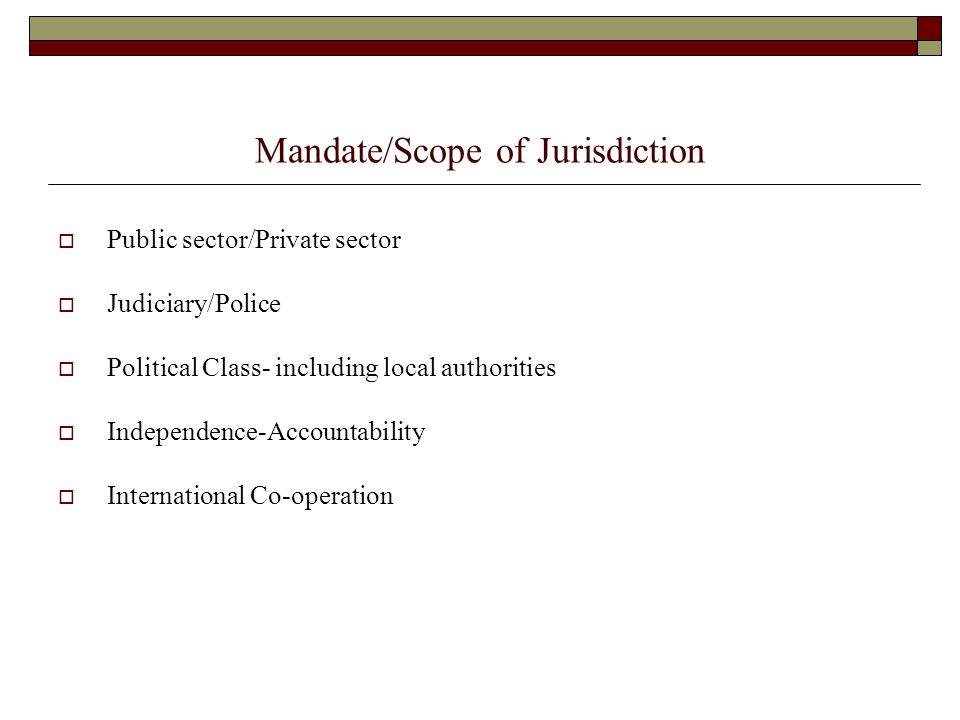 Mandate/Scope of Jurisdiction  Public sector/Private sector  Judiciary/Police  Political Class- including local authorities  Independence-Accountability  International Co-operation