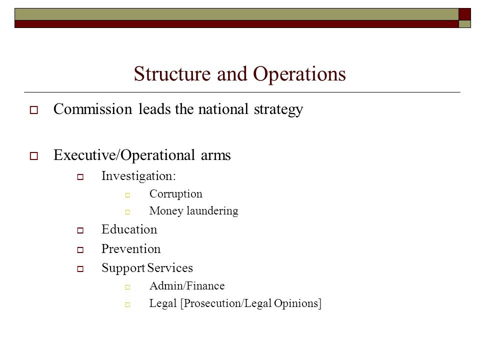 Structure and Operations  Commission leads the national strategy  Executive/Operational arms  Investigation:  Corruption  Money laundering  Educ