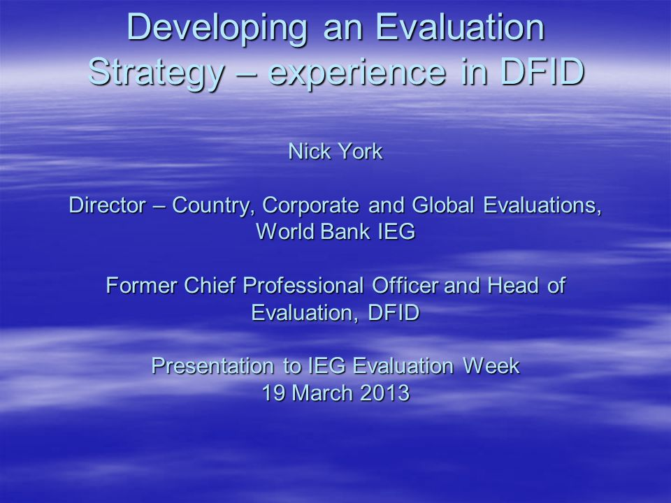 Developing an Evaluation Strategy – experience in DFID Nick York Director – Country, Corporate and Global Evaluations, World Bank IEG Former Chief Professional Officer and Head of Evaluation, DFID Presentation to IEG Evaluation Week 19 March 2013