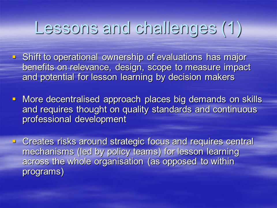 Lessons and challenges (1)  Shift to operational ownership of evaluations has major benefits on relevance, design, scope to measure impact and potential for lesson learning by decision makers  More decentralised approach places big demands on skills and requires thought on quality standards and continuous professional development  Creates risks around strategic focus and requires central mechanisms (led by policy teams) for lesson learning across the whole organisation (as opposed to within programs)