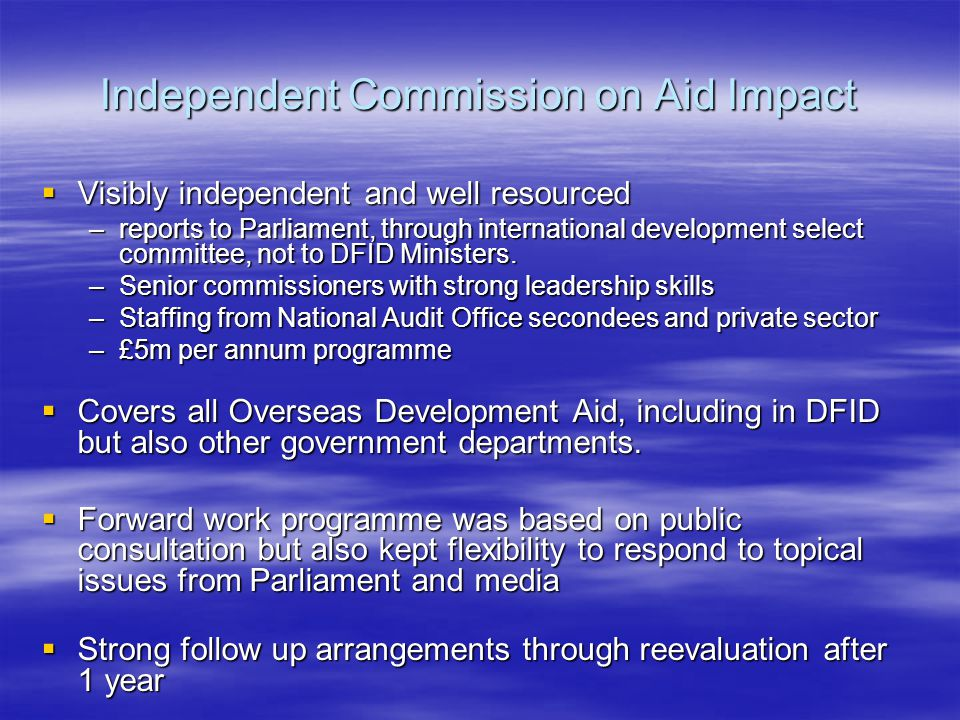 Independent Commission on Aid Impact  Visibly independent and well resourced –reports to Parliament, through international development select committee, not to DFID Ministers.
