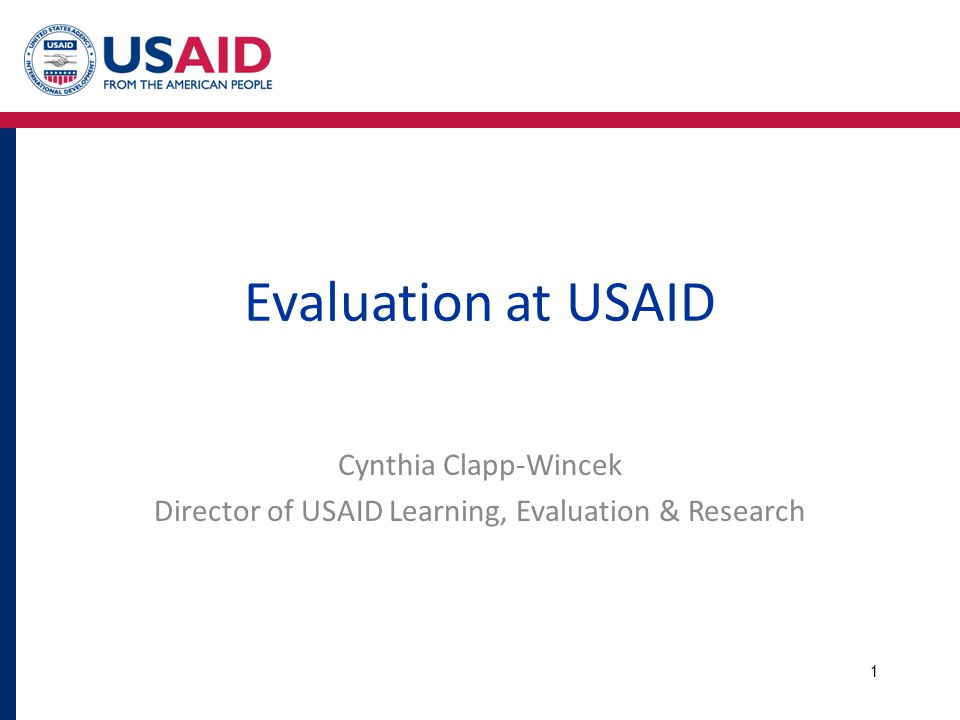 Evaluation at USAID Cynthia Clapp-Wincek Director of USAID Learning, Evaluation & Research 1