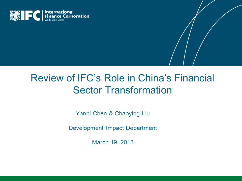 Review of IFC's Role in China's Financial Sector Transformation Yanni Chen & Chaoying Liu Development Impact Department March 19 2013