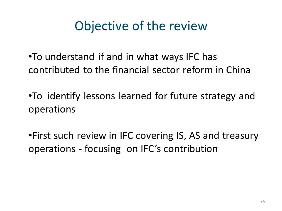 Objective of the review 5 To understand if and in what ways IFC has contributed to the financial sector reform in China To identify lessons learned fo