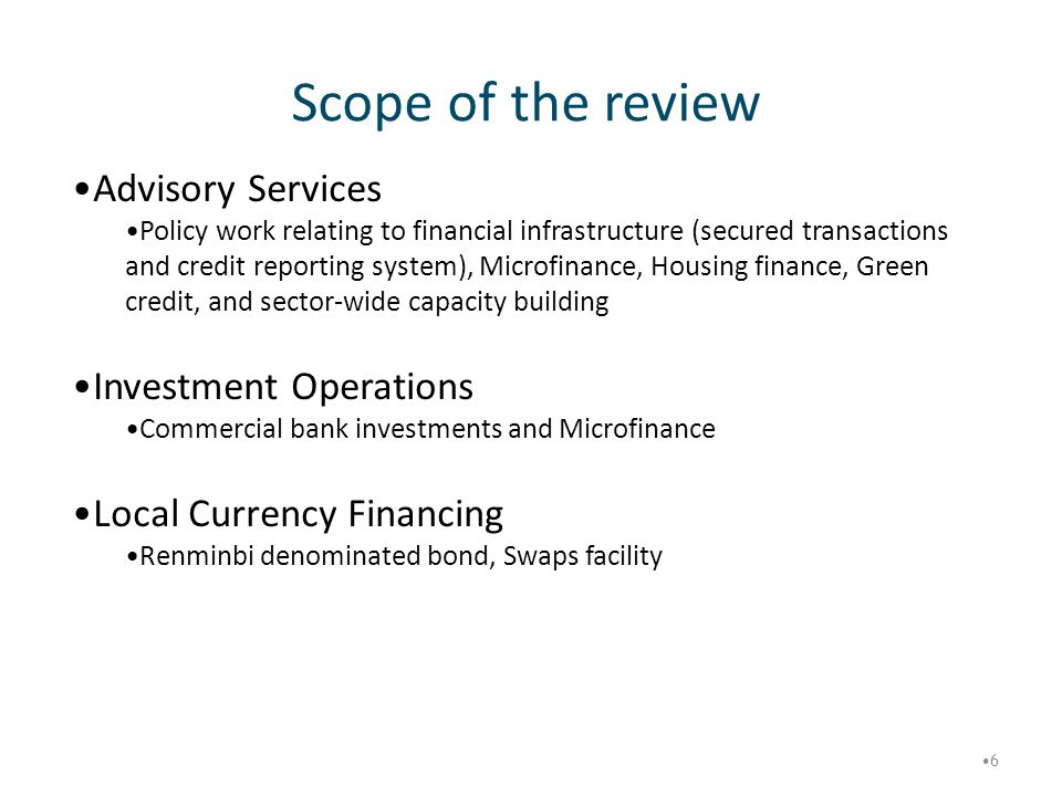 Scope of the review 6 Advisory Services Policy work relating to financial infrastructure (secured transactions and credit reporting system), Microfina