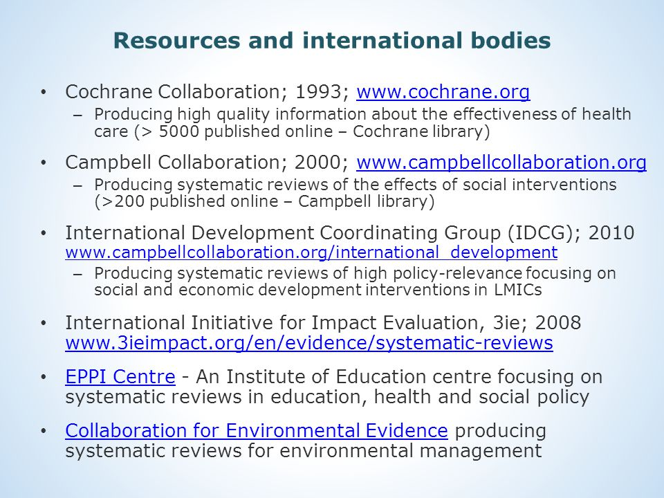 Resources and international bodies Cochrane Collaboration; 1993; www.cochrane.orgwww.cochrane.org – Producing high quality information about the effectiveness of health care (> 5000 published online – Cochrane library) Campbell Collaboration; 2000; www.campbellcollaboration.orgwww.campbellcollaboration.org – Producing systematic reviews of the effects of social interventions (>200 published online – Campbell library) International Development Coordinating Group (IDCG); 2010 www.campbellcollaboration.org/international_development www.campbellcollaboration.org/international_development – Producing systematic reviews of high policy-relevance focusing on social and economic development interventions in LMICs International Initiative for Impact Evaluation, 3ie; 2008 www.3ieimpact.org/en/evidence/systematic-reviews www.3ieimpact.org/en/evidence/systematic-reviews EPPI Centre - An Institute of Education centre focusing on systematic reviews in education, health and social policy EPPI Centre Collaboration for Environmental Evidence producing systematic reviews for environmental management Collaboration for Environmental Evidence