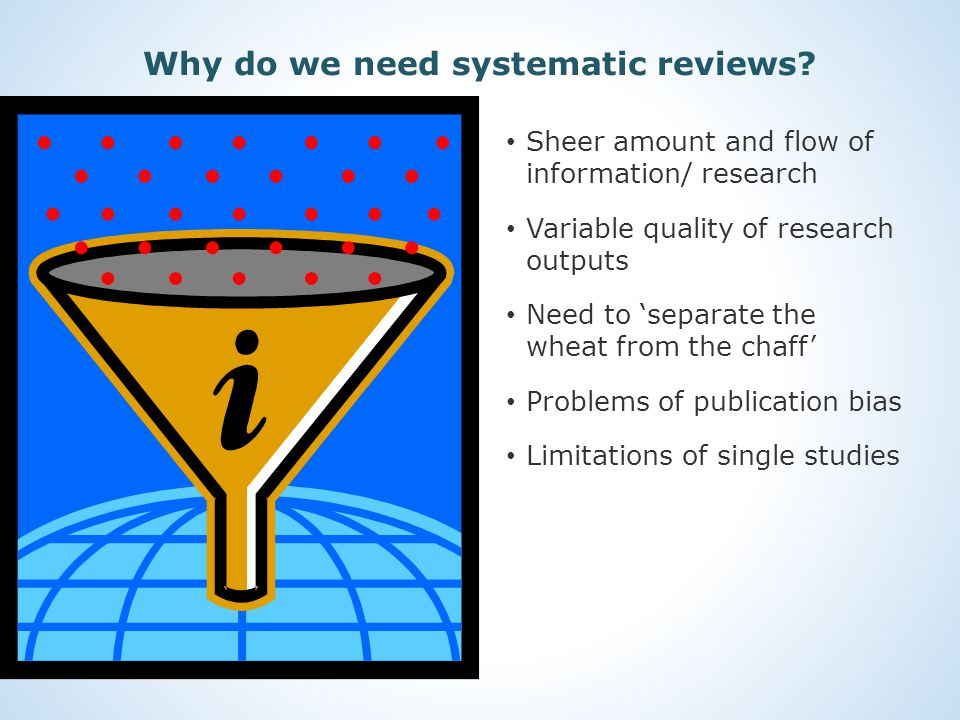 Sheer amount and flow of information/ research Variable quality of research outputs Need to 'separate the wheat from the chaff' Problems of publication bias Limitations of single studies Why do we need systematic reviews