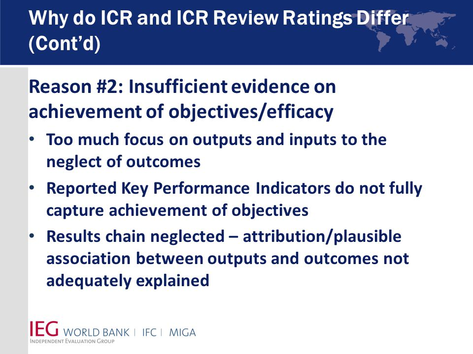 Why do ICR and ICR Review Ratings Differ (Cont'd) Reason #2: Insufficient evidence on achievement of objectives/efficacy Too much focus on outputs and inputs to the neglect of outcomes Reported Key Performance Indicators do not fully capture achievement of objectives Results chain neglected – attribution/plausible association between outputs and outcomes not adequately explained