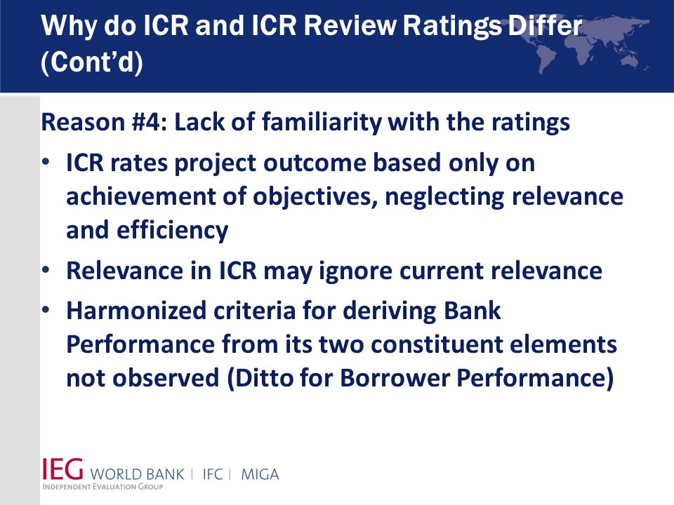 Why do ICR and ICR Review Ratings Differ (Cont'd) Reason #4: Lack of familiarity with the ratings ICR rates project outcome based only on achievement of objectives, neglecting relevance and efficiency Relevance in ICR may ignore current relevance Harmonized criteria for deriving Bank Performance from its two constituent elements not observed (Ditto for Borrower Performance)