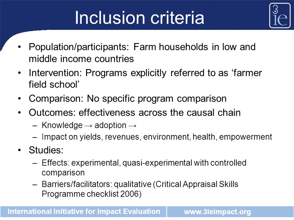 www.3ieimpact.org International Initiative for Impact Evaluation Inclusion criteria Population/participants: Farm households in low and middle income countries Intervention: Programs explicitly referred to as 'farmer field school' Comparison: No specific program comparison Outcomes: effectiveness across the causal chain –Knowledge → adoption → –Impact on yields, revenues, environment, health, empowerment Studies: –Effects: experimental, quasi-experimental with controlled comparison –Barriers/facilitators: qualitative (Critical Appraisal Skills Programme checklist 2006)