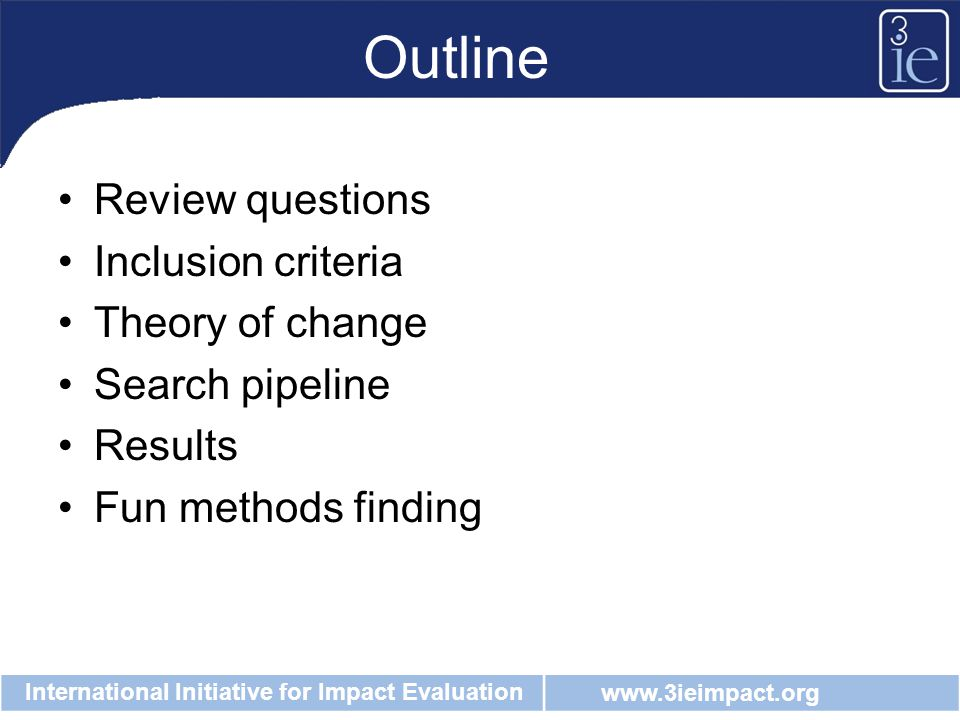 www.3ieimpact.org International Initiative for Impact Evaluation Outline Review questions Inclusion criteria Theory of change Search pipeline Results Fun methods finding