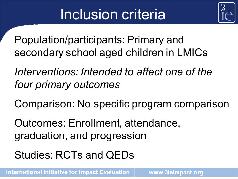 www.3ieimpact.org International Initiative for Impact Evaluation Inclusion criteria Population/participants: Primary and secondary school aged children in LMICs Interventions: Intended to affect one of the four primary outcomes Comparison: No specific program comparison Outcomes: Enrollment, attendance, graduation, and progression Studies: RCTs and QEDs