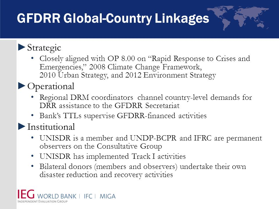 GFDRR Global-Country Linkages ►Strategic Closely aligned with OP 8.00 on Rapid Response to Crises and Emergencies, 2008 Climate Change Framework, 2010 Urban Strategy, and 2012 Environment Strategy ►Operational Regional DRM coordinators channel country-level demands for DRR assistance to the GFDRR Secretariat Bank's TTLs supervise GFDRR-financed activities ►Institutional UNISDR is a member and UNDP-BCPR and IFRC are permanent observers on the Consultative Group UNISDR has implemented Track I activities Bilateral donors (members and observers) undertake their own disaster reduction and recovery activities