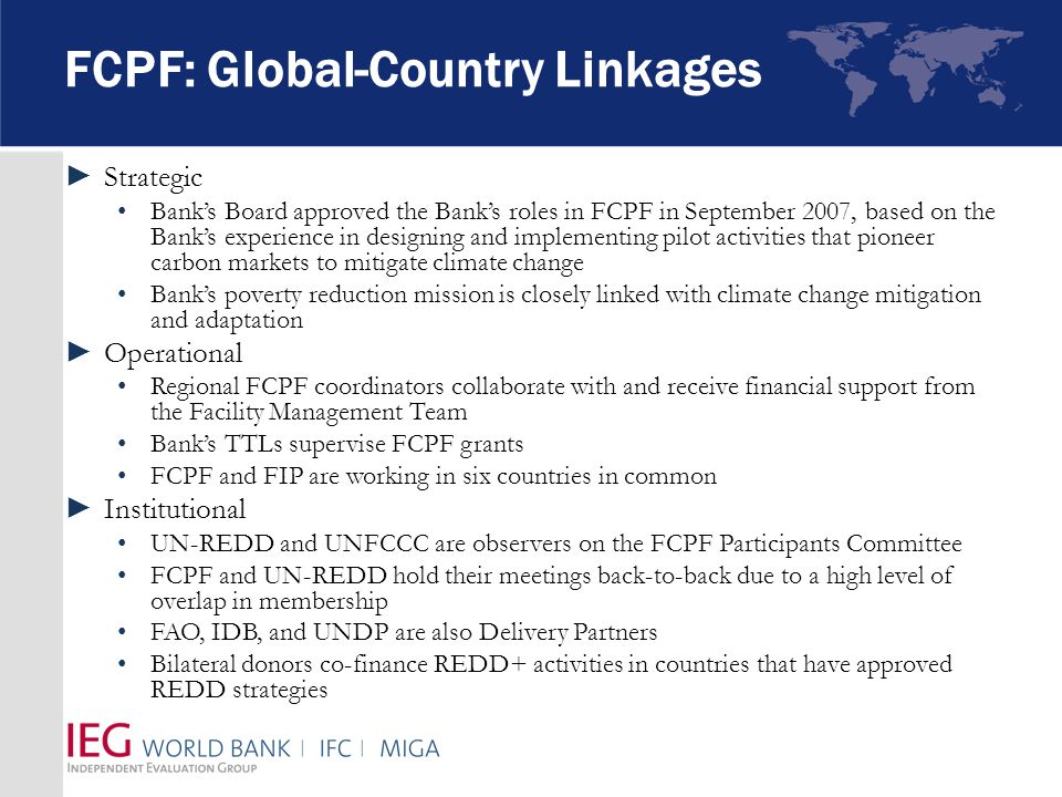 FCPF: Global-Country Linkages ►Strategic Bank's Board approved the Bank's roles in FCPF in September 2007, based on the Bank's experience in designing and implementing pilot activities that pioneer carbon markets to mitigate climate change Bank's poverty reduction mission is closely linked with climate change mitigation and adaptation ►Operational Regional FCPF coordinators collaborate with and receive financial support from the Facility Management Team Bank's TTLs supervise FCPF grants FCPF and FIP are working in six countries in common ►Institutional UN-REDD and UNFCCC are observers on the FCPF Participants Committee FCPF and UN-REDD hold their meetings back-to-back due to a high level of overlap in membership FAO, IDB, and UNDP are also Delivery Partners Bilateral donors co-finance REDD+ activities in countries that have approved REDD strategies