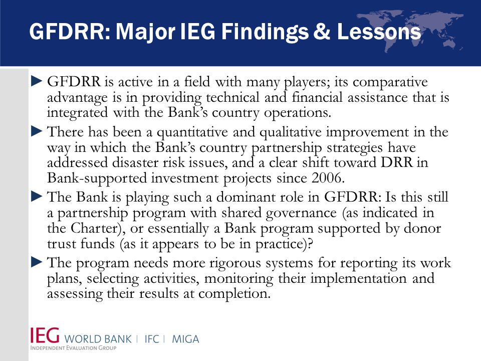 GFDRR: Major IEG Findings & Lessons ►GFDRR is active in a field with many players; its comparative advantage is in providing technical and financial assistance that is integrated with the Bank's country operations.