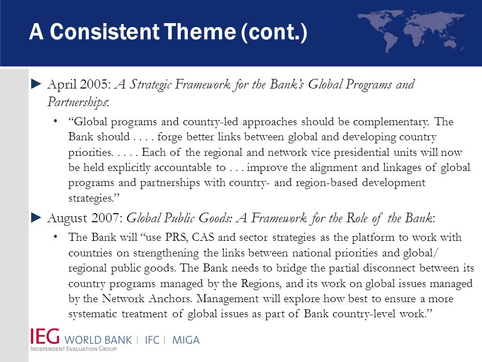 A Consistent Theme (cont.) ►April 2005: A Strategic Framework for the Bank's Global Programs and Partnerships: Global programs and country-led approaches should be complementary.