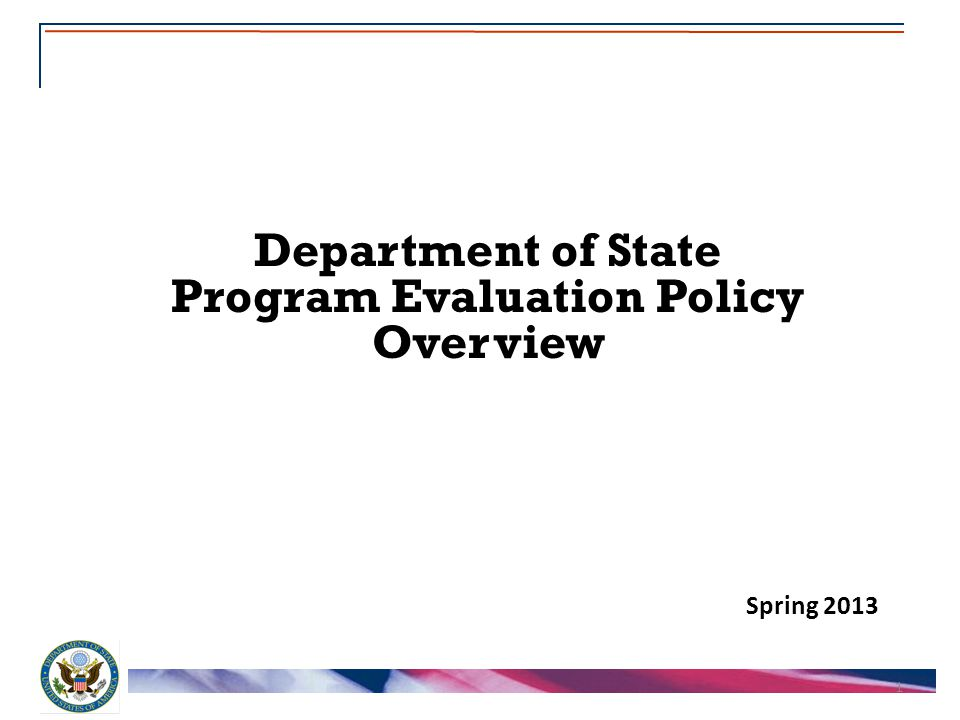 1 Department of State Program Evaluation Policy Overview Spring 2013