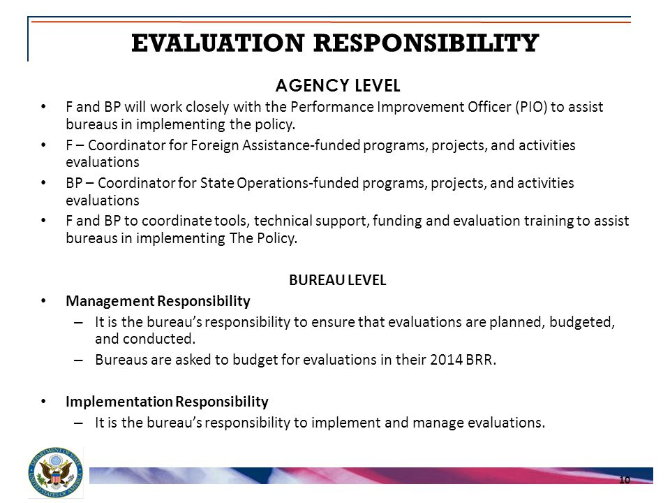 EVALUATION RESPONSIBILITY 10 AGENCY LEVEL F and BP will work closely with the Performance Improvement Officer (PIO) to assist bureaus in implementing the policy.