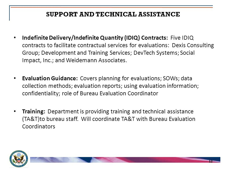 SUPPORT AND TECHNICAL ASSISTANCE 12 Indefinite Delivery/Indefinite Quantity (IDIQ) Contracts: Five IDIQ contracts to facilitate contractual services for evaluations: Dexis Consulting Group; Development and Training Services; DevTech Systems; Social Impact, Inc.; and Weidemann Associates.