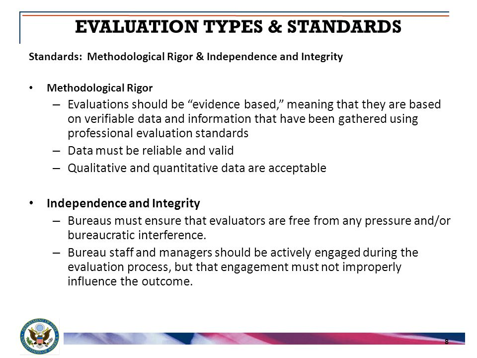 Standards: Methodological Rigor & Independence and Integrity Methodological Rigor – Evaluations should be evidence based, meaning that they are based on verifiable data and information that have been gathered using professional evaluation standards – Data must be reliable and valid – Qualitative and quantitative data are acceptable Independence and Integrity – Bureaus must ensure that evaluators are free from any pressure and/or bureaucratic interference.