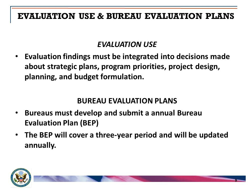 EVALUATION USE & BUREAU EVALUATION PLANS 9 EVALUATION USE Evaluation findings must be integrated into decisions made about strategic plans, program priorities, project design, planning, and budget formulation.