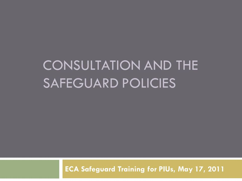 CONSULTATION AND THE SAFEGUARD POLICIES ECA Safeguard Training for PIUs, May 17, 2011