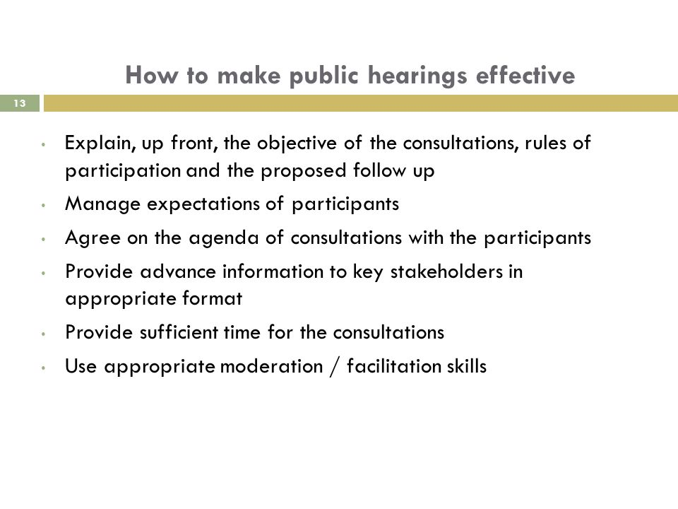 How to make public hearings effective Explain, up front, the objective of the consultations, rules of participation and the proposed follow up Manage expectations of participants Agree on the agenda of consultations with the participants Provide advance information to key stakeholders in appropriate format Provide sufficient time for the consultations Use appropriate moderation / facilitation skills 13